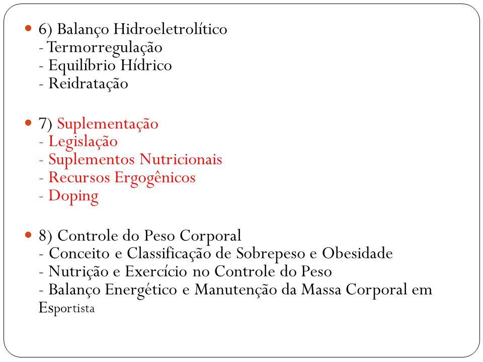 6) Balanço Hidroeletrolítico - Termorregulação - Equilíbrio Hídrico - Reidratação 7) Suplementação - Legislação - Suplementos Nutricionais - Recursos Ergogênicos - Doping 8) Controle do Peso Corporal - Conceito e Classificação de Sobrepeso e Obesidade - Nutrição e Exercício no Controle do Peso - Balanço Energético e Manutenção da Massa Corporal em Es portista