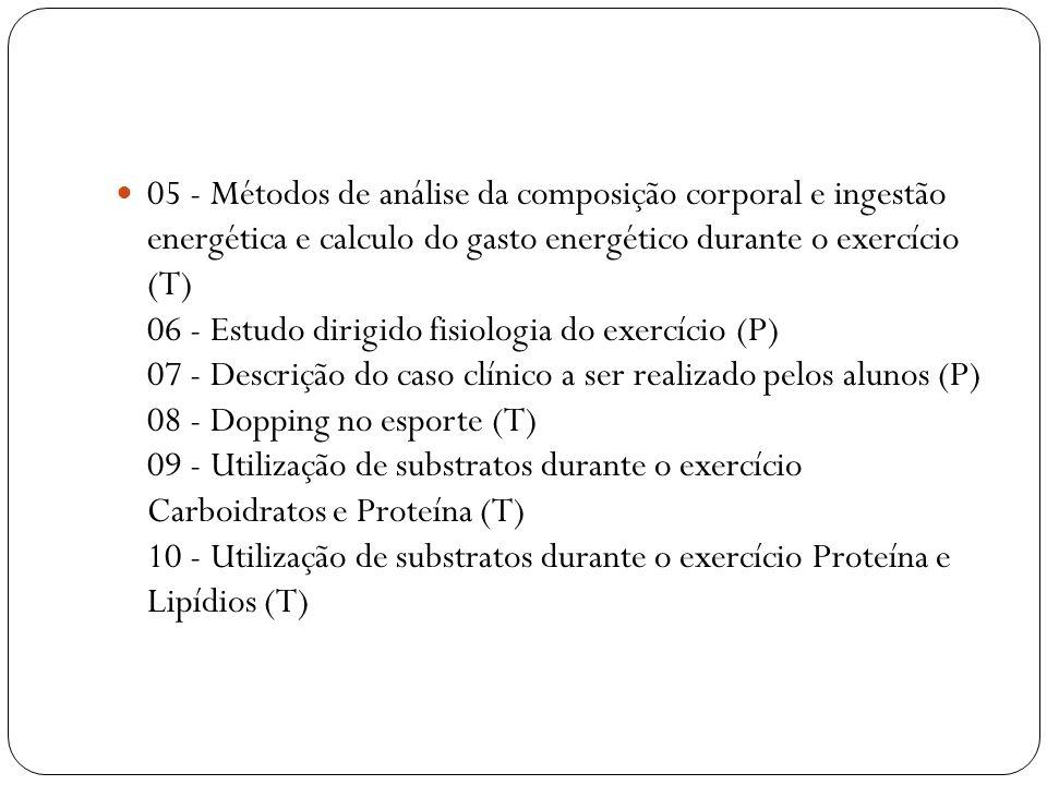 05 - Métodos de análise da composição corporal e ingestão energética e calculo do gasto energético durante o exercício (T) 06 - Estudo dirigido fisiologia do exercício (P) 07 - Descrição do caso clínico a ser realizado pelos alunos (P) 08 - Dopping no esporte (T) 09 - Utilização de substratos durante o exercício Carboidratos e Proteína (T) 10 - Utilização de substratos durante o exercício Proteína e Lipídios (T)