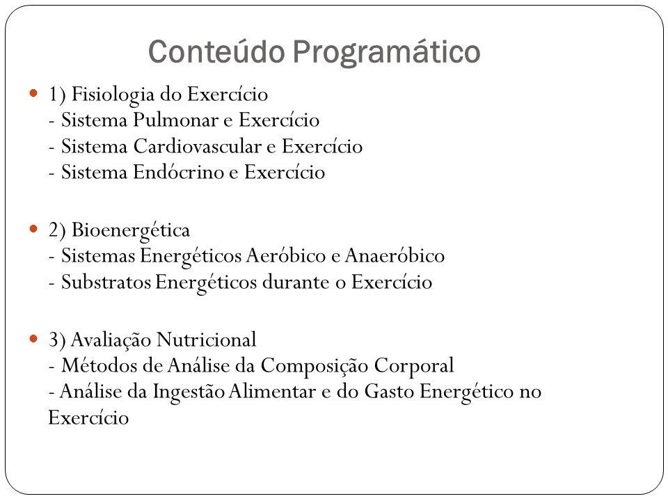 Conteúdo Programático 1) Fisiologia do Exercício - Sistema Pulmonar e Exercício - Sistema Cardiovascular e Exercício - Sistema Endócrino e Exercício 2) Bioenergética - Sistemas Energéticos Aeróbico e Anaeróbico - Substratos Energéticos durante o Exercício 3) Avaliação Nutricional - Métodos de Análise da Composição Corporal - Análise da Ingestão Alimentar e do Gasto Energético no Exercício