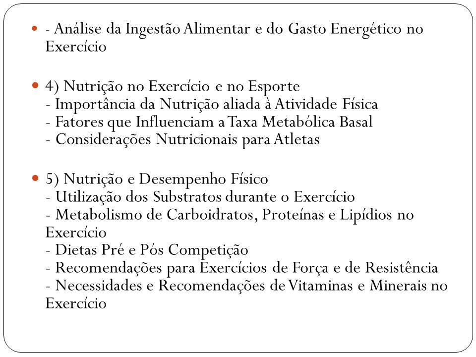 - Análise da Ingestão Alimentar e do Gasto Energético no Exercício 4) Nutrição no Exercício e no Esporte - Importância da Nutrição aliada à Atividade Física - Fatores que Influenciam a Taxa Metabólica Basal - Considerações Nutricionais para Atletas 5) Nutrição e Desempenho Físico - Utilização dos Substratos durante o Exercício - Metabolismo de Carboidratos, Proteínas e Lipídios no Exercício - Dietas Pré e Pós Competição - Recomendações para Exercícios de Força e de Resistência - Necessidades e Recomendações de Vitaminas e Minerais no Exercício