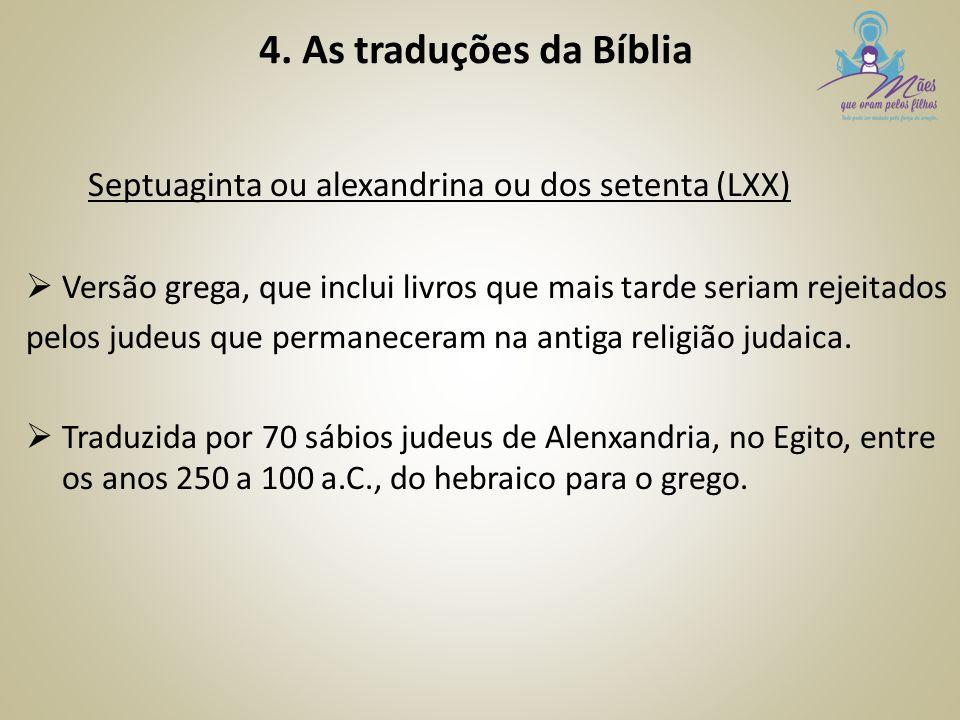 4. As traduções da Bíblia Septuaginta ou alexandrina ou dos setenta (LXX)  Versão grega, que inclui livros que mais tarde seriam rejeitados pelos jud