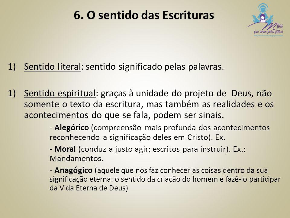 6. O sentido das Escrituras 1)Sentido literal: sentido significado pelas palavras. 1)Sentido espiritual: graças à unidade do projeto de Deus, não some