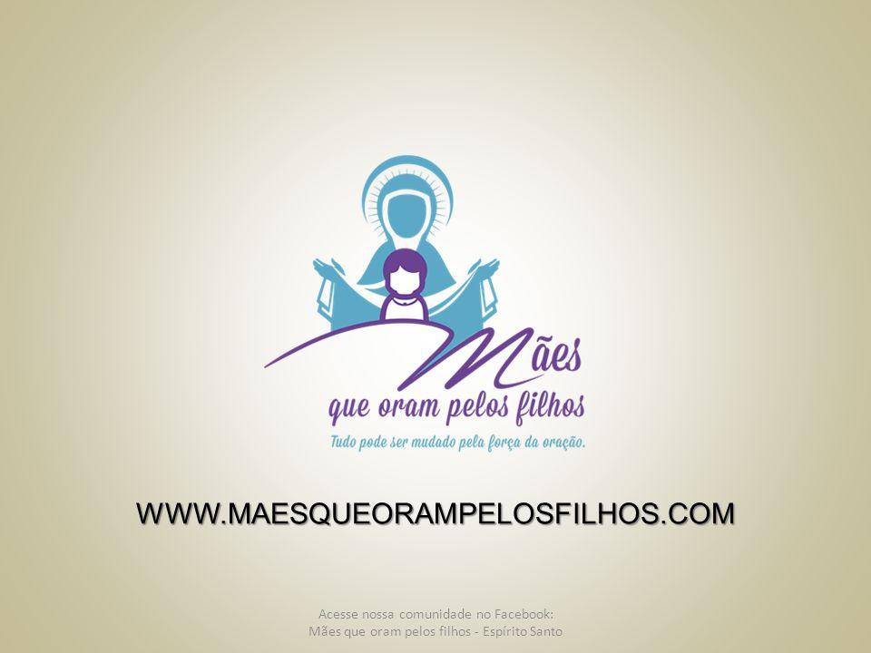 Acesse nossa comunidade no Facebook: Mães que oram pelos filhos - Espírito Santo WWW.MAESQUEORAMPELOSFILHOS.COM