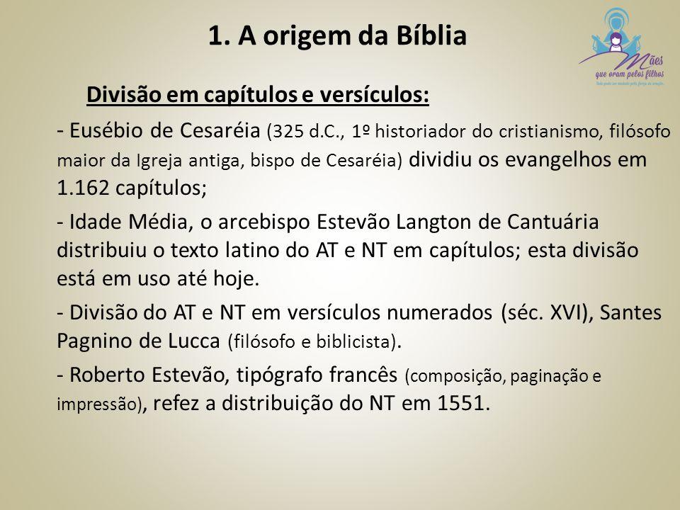 1. A origem da Bíblia Divisão em capítulos e versículos: - Eusébio de Cesaréia (325 d.C., 1º historiador do cristianismo, filósofo maior da Igreja ant