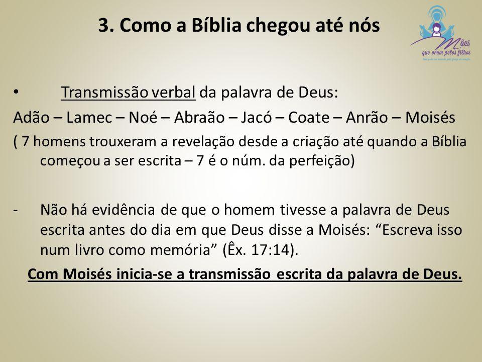 3. Como a Bíblia chegou até nós Transmissão verbal da palavra de Deus: Adão – Lamec – Noé – Abraão – Jacó – Coate – Anrão – Moisés ( 7 homens trouxera