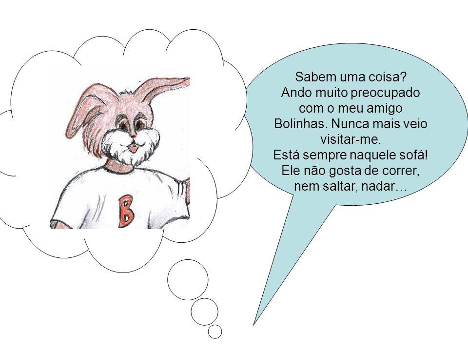 Sabem uma coisa.Ando muito preocupado com o meu amigo Bolinhas.