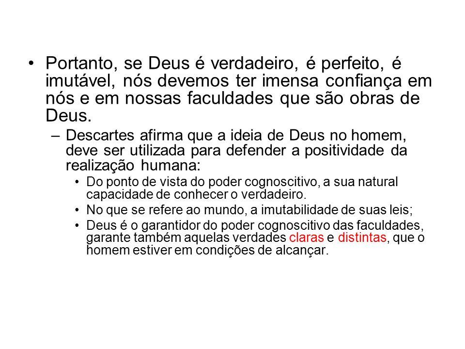Portanto, se Deus é verdadeiro, é perfeito, é imutável, nós devemos ter imensa confiança em nós e em nossas faculdades que são obras de Deus.
