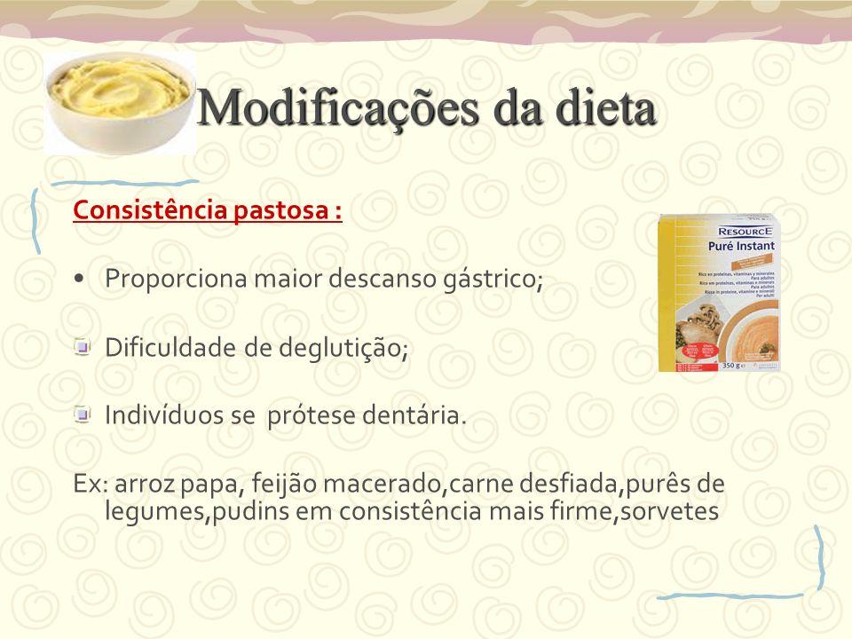 Modificações da dieta Consistência pastosa : Proporciona maior descanso gástrico; Dificuldade de deglutição; Indivíduos se prótese dentária. Ex: arroz