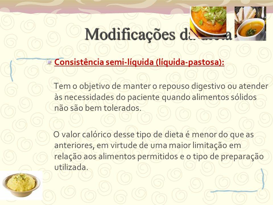 Modificações da dieta Consistência semi-líquida (líquida-pastosa): Tem o objetivo de manter o repouso digestivo ou atender às necessidades do paciente