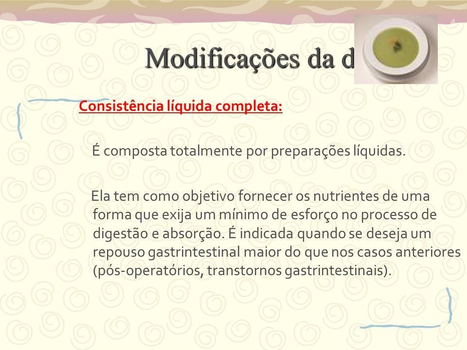 Modificações da dieta Consistência líquida completa: É composta totalmente por preparações líquidas. Ela tem como objetivo fornecer os nutrientes de u