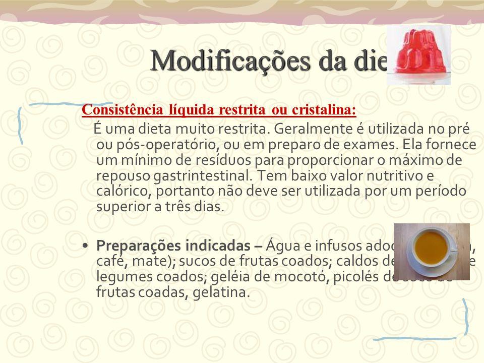 Modificações da dieta Consistência líquida restrita ou cristalina: É uma dieta muito restrita. Geralmente é utilizada no pré ou pós-operatório, ou em