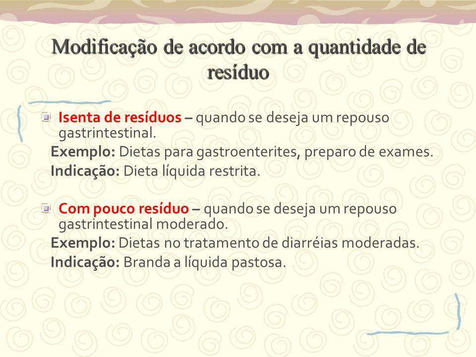 Modificação de acordo com a quantidade de resíduo Isenta de resíduos – quando se deseja um repouso gastrintestinal. Exemplo: Dietas para gastroenterit