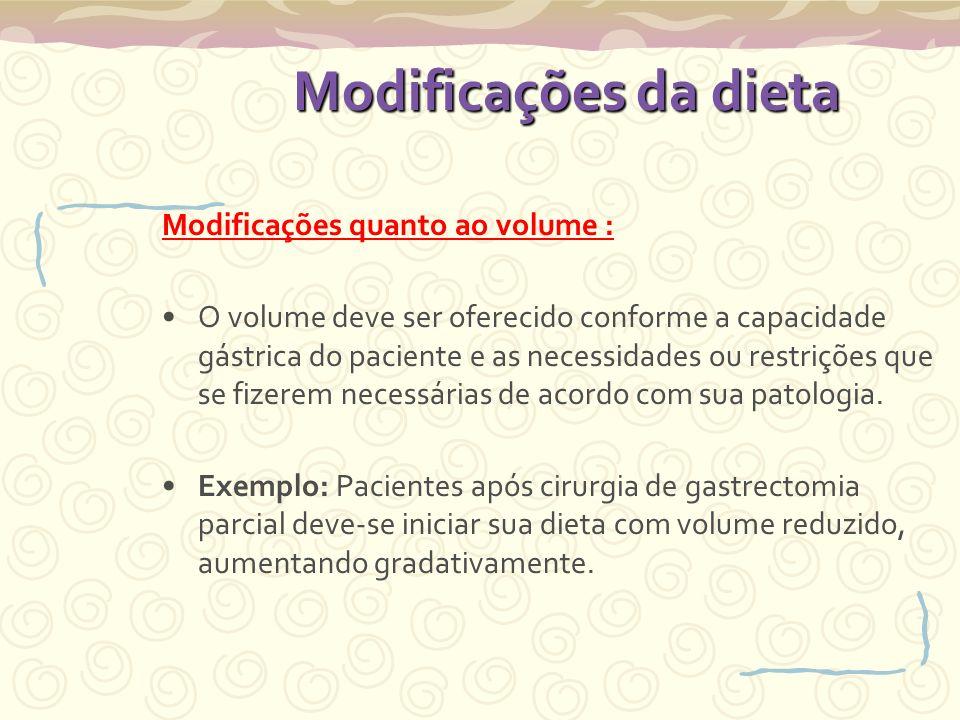 Modificações da dieta Modificações quanto ao volume : O volume deve ser oferecido conforme a capacidade gástrica do paciente e as necessidades ou restrições que se fizerem necessárias de acordo com sua patologia.