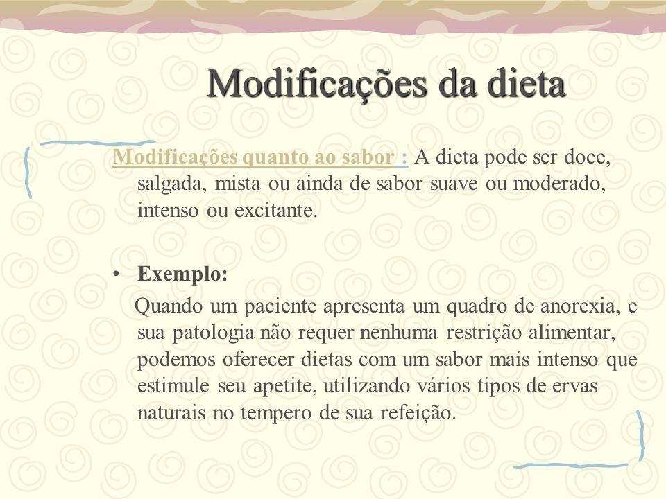 Modificações da dieta Modificações quanto ao sabor : A dieta pode ser doce, salgada, mista ou ainda de sabor suave ou moderado, intenso ou excitante.