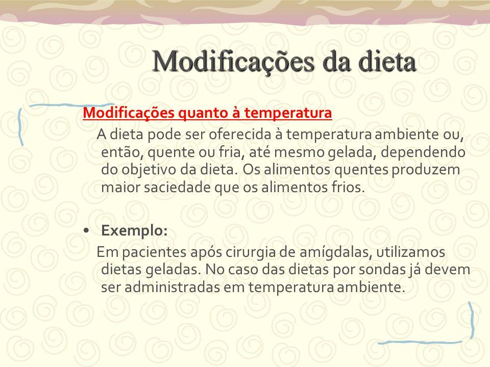 Modificações da dieta Modificações quanto à temperatura A dieta pode ser oferecida à temperatura ambiente ou, então, quente ou fria, até mesmo gelada, dependendo do objetivo da dieta.