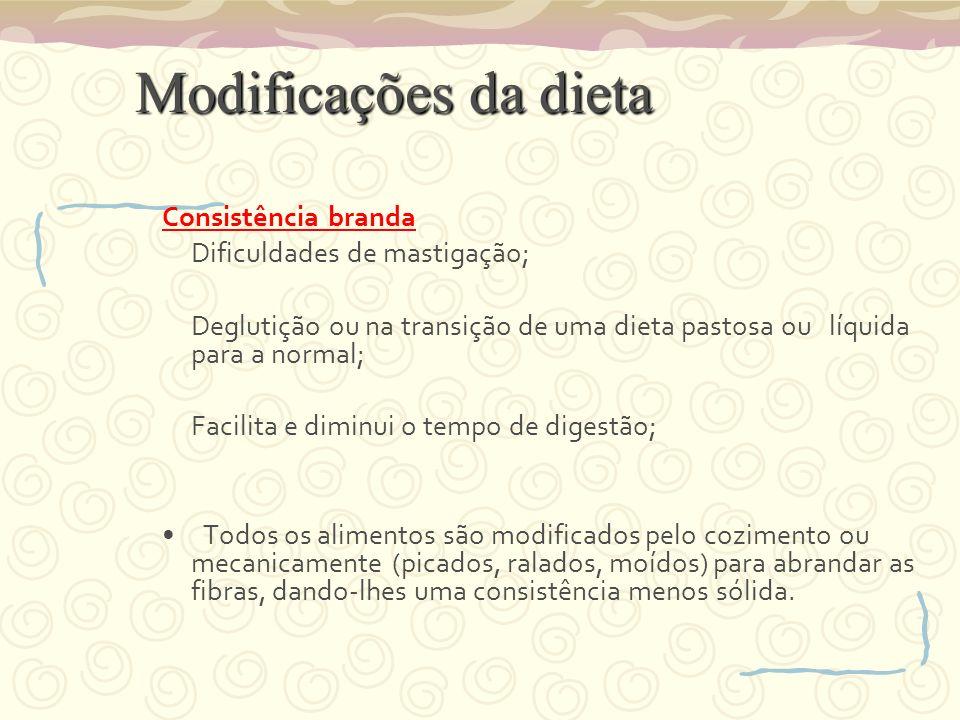 Modificações da dieta Consistência branda Dificuldades de mastigação; Deglutição ou na transição de uma dieta pastosa ou líquida para a normal; Facili
