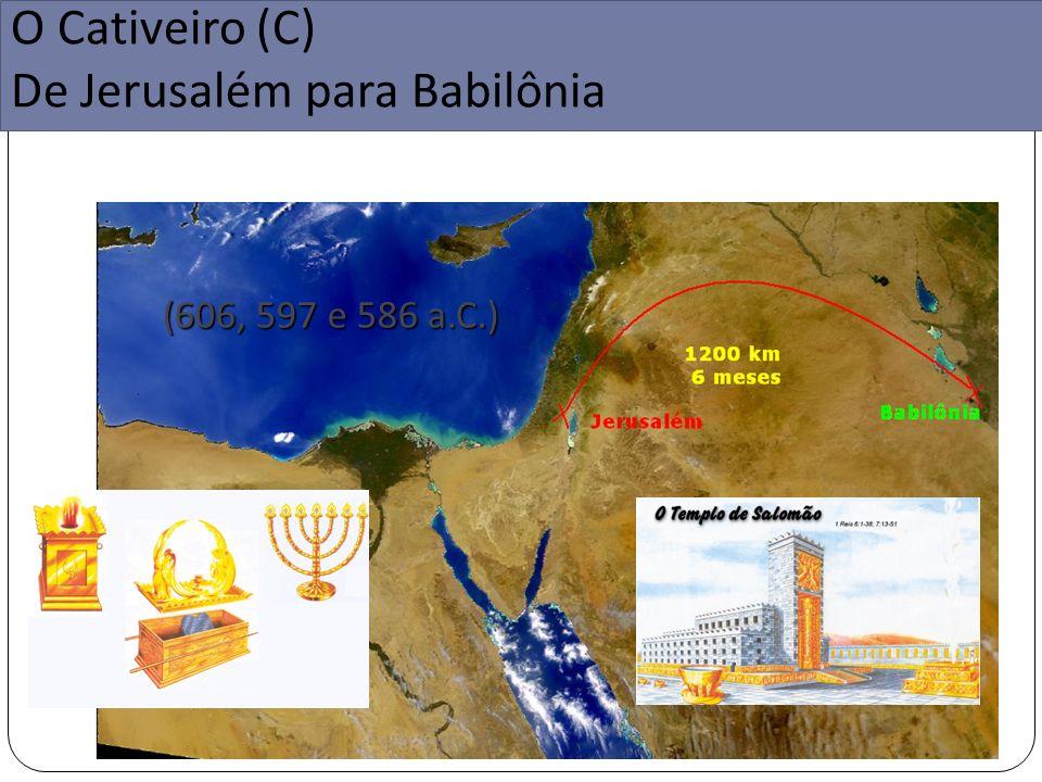 O Cativeiro (C) De Jerusalém para Babilônia (606, 597 e 586 a.C.)