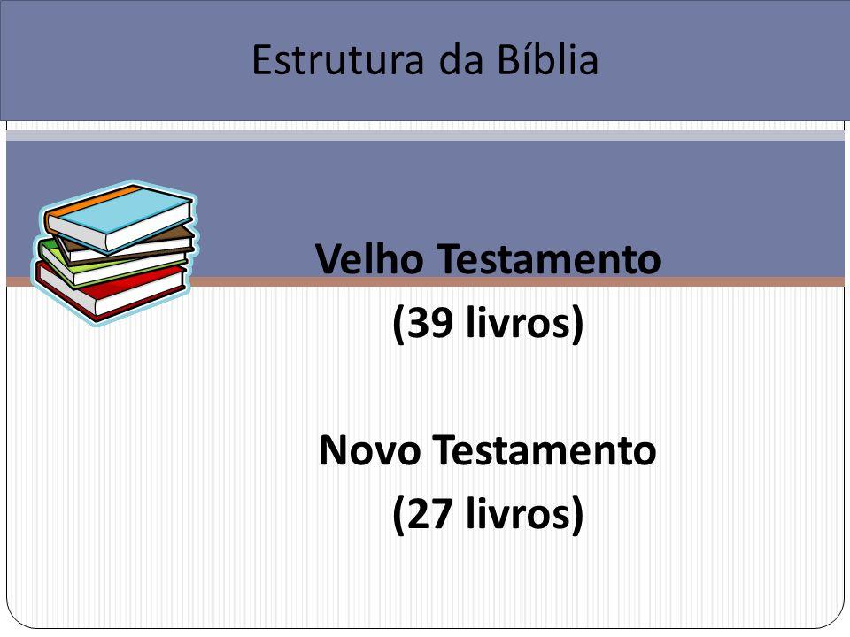 5 Livros da Lei (Pentateuco) 12 livros Históricos 5 Poéticos 17 Proféticos Estrutura da Bíblia Velho Testamento