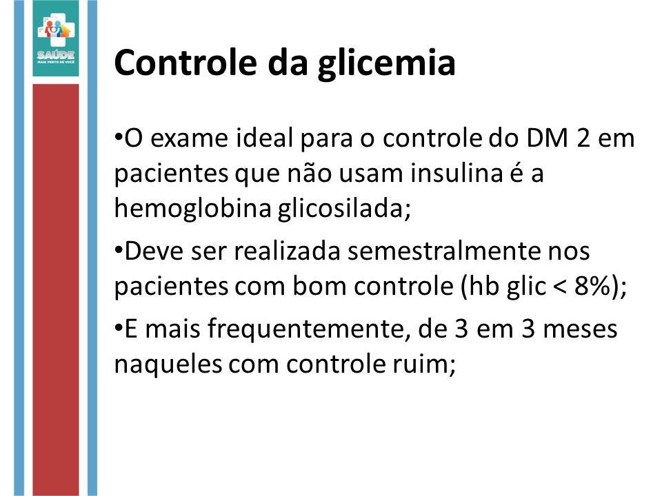 Controle da glicemia O exame ideal para o controle do DM 2 em pacientes que não usam insulina é a hemoglobina glicosilada; Deve ser realizada semestra