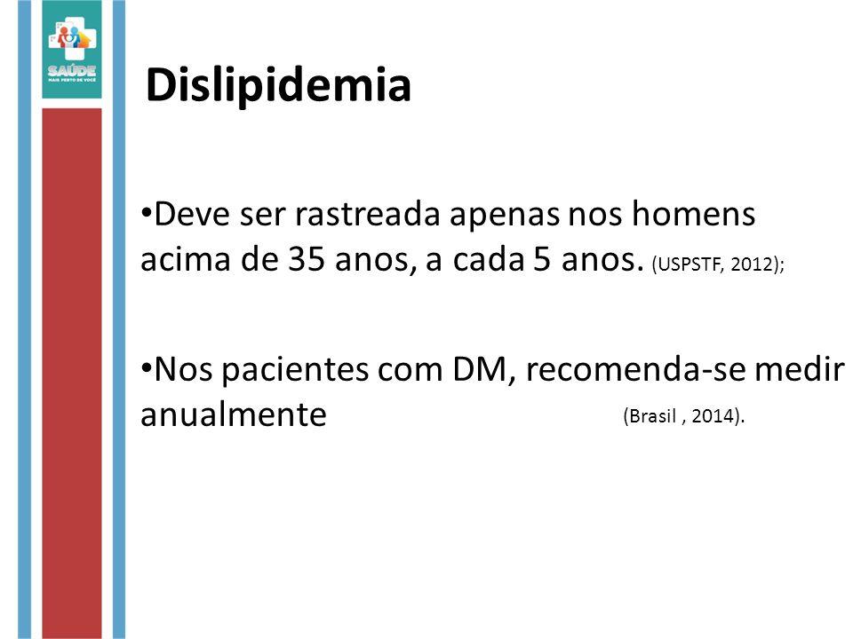 Dislipidemia Deve ser rastreada apenas nos homens acima de 35 anos, a cada 5 anos. (USPSTF, 2012); Nos pacientes com DM, recomenda-se medir anualmente