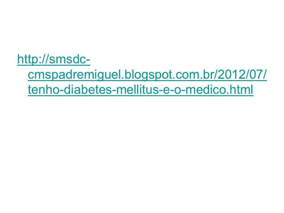 http://smsdc- cmspadremiguel.blogspot.com.br/2012/07/ tenho-diabetes-mellitus-e-o-medico.html