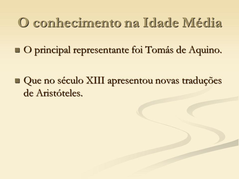 O conhecimento na Idade Média O principal representante foi Tomás de Aquino. O principal representante foi Tomás de Aquino. Que no século XIII apresen