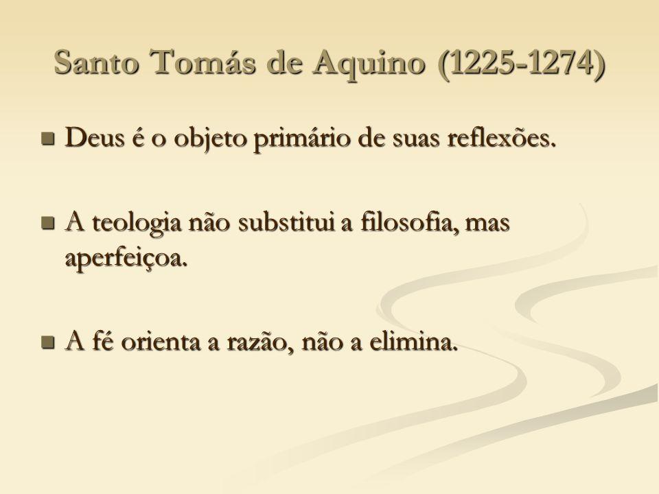 Santo Tomás de Aquino (1225-1274) Deus é o objeto primário de suas reflexões. Deus é o objeto primário de suas reflexões. A teologia não substitui a f