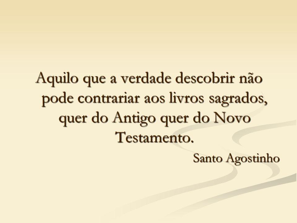 Aquilo que a verdade descobrir não pode contrariar aos livros sagrados, quer do Antigo quer do Novo Testamento. Santo Agostinho