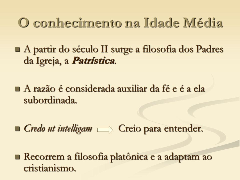 O conhecimento na Idade Média A partir do século II surge a filosofia dos Padres da Igreja, a Patrística. A partir do século II surge a filosofia dos