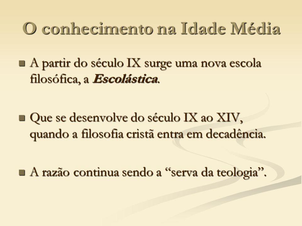 O conhecimento na Idade Média A partir do século IX surge uma nova escola filosófica, a Escolástica. A partir do século IX surge uma nova escola filos