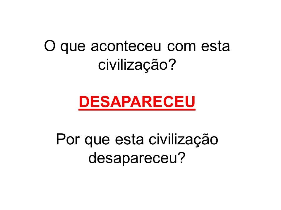 O que aconteceu com esta civilização? DESAPARECEU Por que esta civilização desapareceu?
