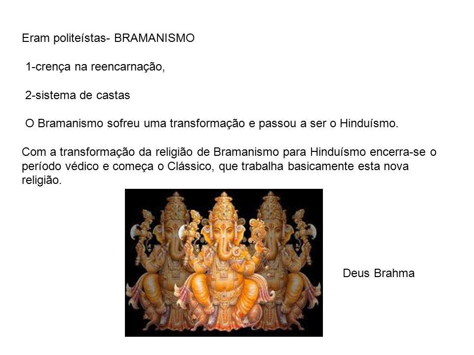 Eram politeístas- BRAMANISMO 1-crença na reencarnação, 2-sistema de castas O Bramanismo sofreu uma transformação e passou a ser o Hinduísmo. Com a tra