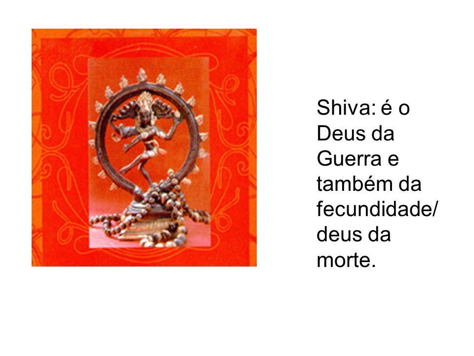 Shiva: é o Deus da Guerra e também da fecundidade/ deus da morte.