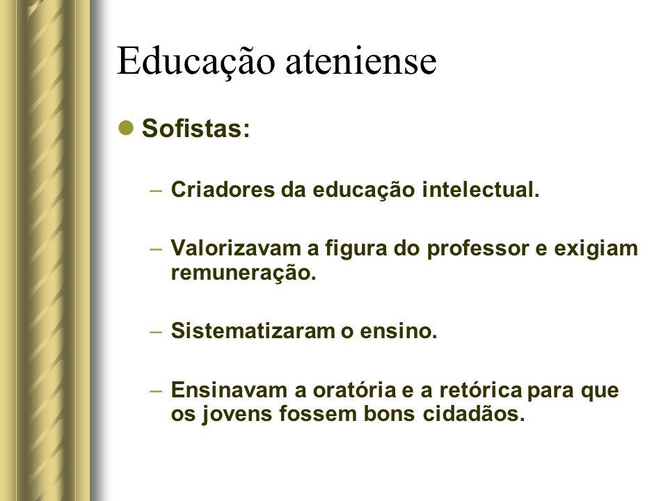 Educação ateniense Sofistas: –Criadores da educação intelectual. –Valorizavam a figura do professor e exigiam remuneração. –Sistematizaram o ensino. –