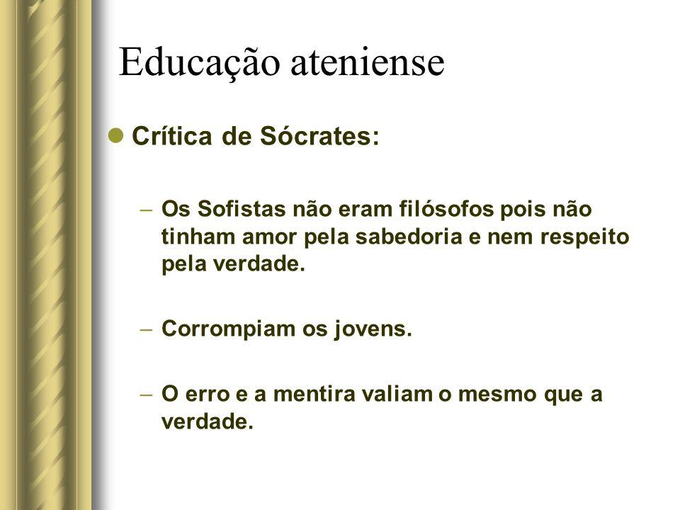 Educação ateniense Crítica de Sócrates: –Os Sofistas não eram filósofos pois não tinham amor pela sabedoria e nem respeito pela verdade. –Corrompiam o
