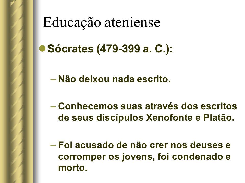 Educação ateniense Sócrates (479-399 a. C.): –Não deixou nada escrito. –Conhecemos suas através dos escritos de seus discípulos Xenofonte e Platão. –F