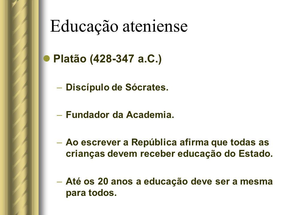 Educação ateniense Platão (428-347 a.C.) –Discípulo de Sócrates. –Fundador da Academia. –Ao escrever a República afirma que todas as crianças devem re