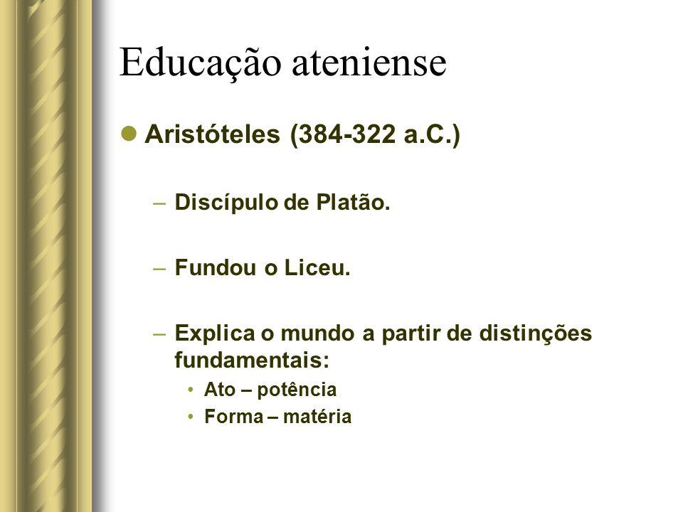 Educação ateniense Aristóteles (384-322 a.C.) –Discípulo de Platão. –Fundou o Liceu. –Explica o mundo a partir de distinções fundamentais: Ato – potên