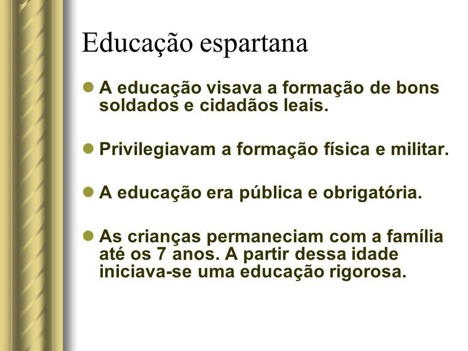 Educação espartana A educação visava a formação de bons soldados e cidadãos leais. Privilegiavam a formação física e militar. A educação era pública e