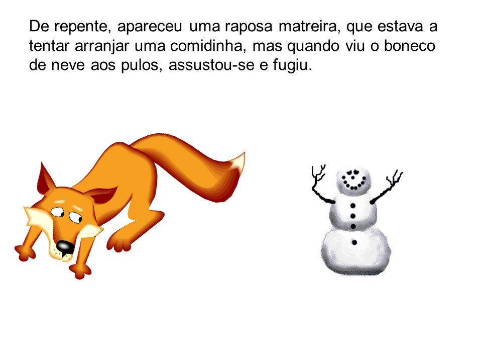 De repente, apareceu uma raposa matreira, que estava a tentar arranjar uma comidinha, mas quando viu o boneco de neve aos pulos, assustou-se e fugiu.