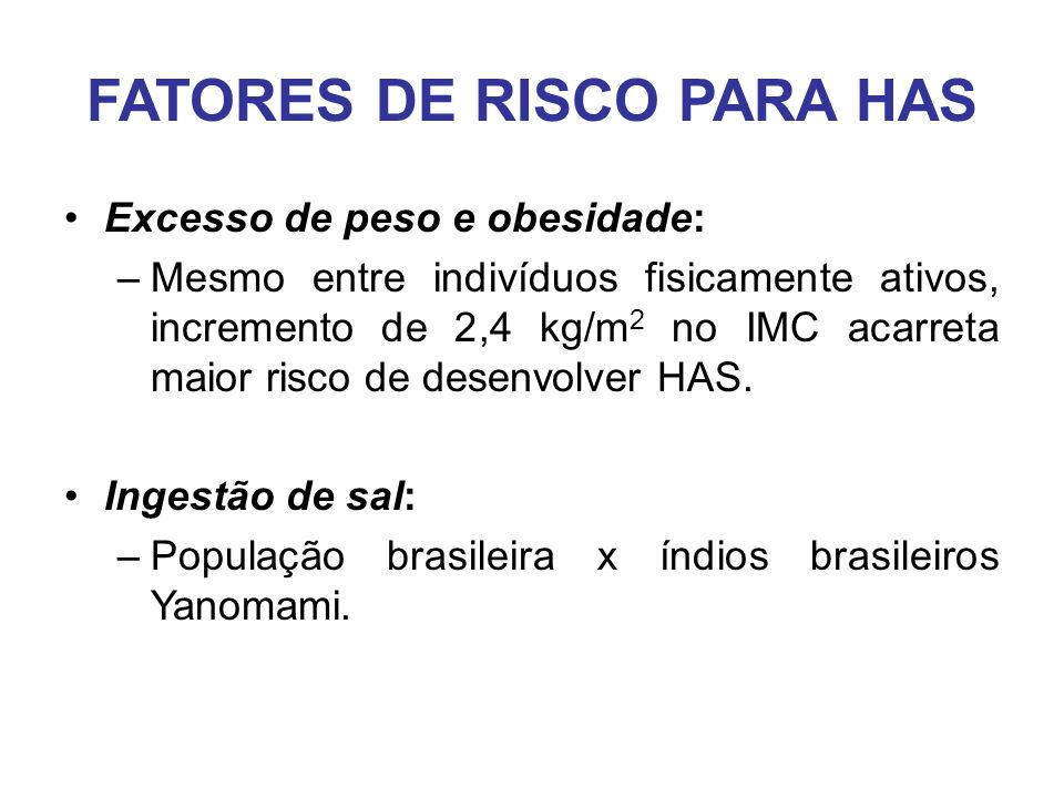 FATORES DE RISCO PARA HAS Excesso de peso e obesidade: –Mesmo entre indivíduos fisicamente ativos, incremento de 2,4 kg/m 2 no IMC acarreta maior risco de desenvolver HAS.