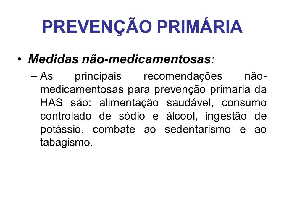 PREVENÇÃO PRIMÁRIA Medidas não-medicamentosas: –As principais recomendações não- medicamentosas para prevenção primaria da HAS são: alimentação saudável, consumo controlado de sódio e álcool, ingestão de potássio, combate ao sedentarismo e ao tabagismo.