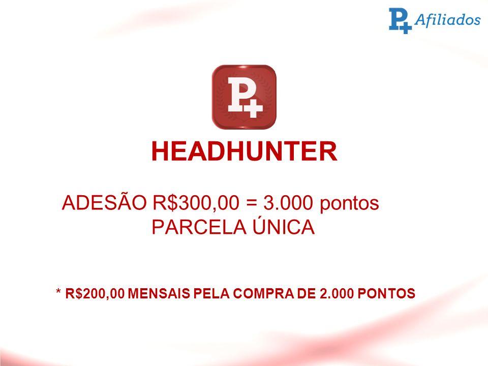 HEADHUNTER ADESÃO R$300,00 = 3.000 pontos PARCELA ÚNICA * R$200,00 MENSAIS PELA COMPRA DE 2.000 PONTOS