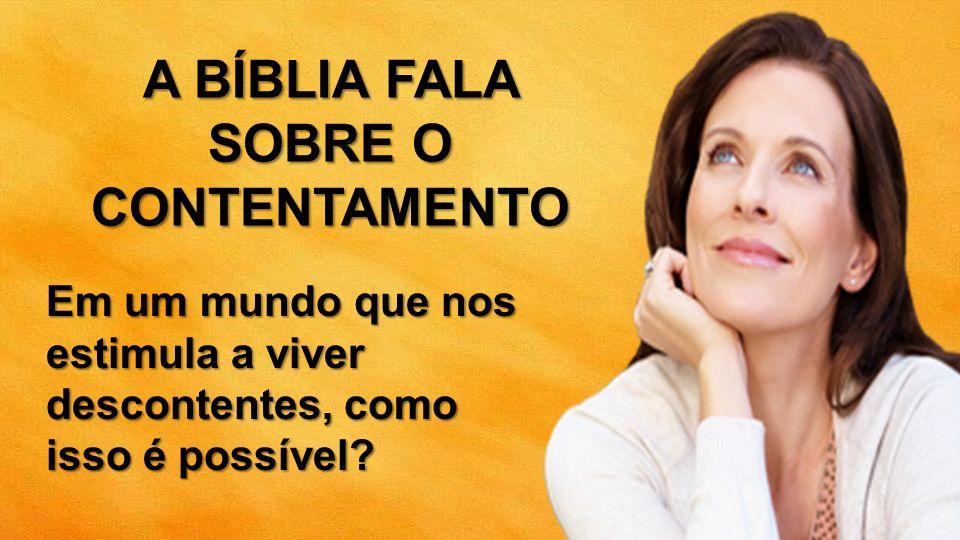 A BÍBLIA FALA SOBRE O CONTENTAMENTO Em um mundo que nos estimula a viver descontentes, como isso é possível?