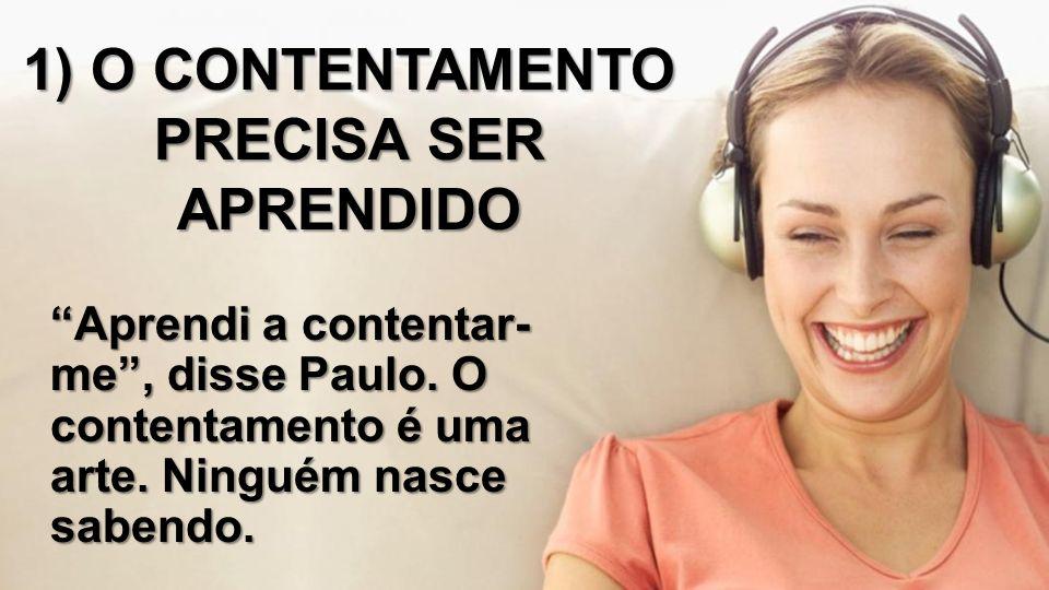"""1) O CONTENTAMENTO PRECISA SER APRENDIDO """"Aprendi a contentar- me"""", disse Paulo. O contentamento é uma arte. Ninguém nasce sabendo."""
