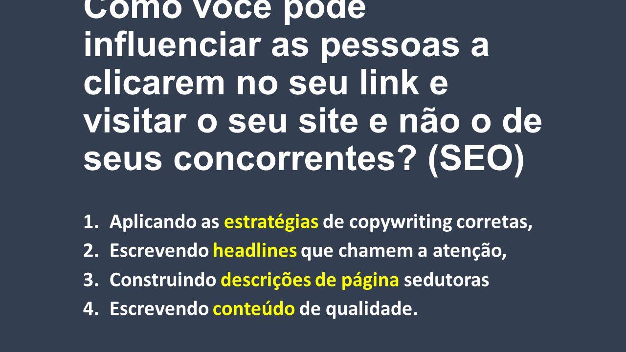 Como você pode influenciar as pessoas a clicarem no seu link e visitar o seu site e não o de seus concorrentes? (SEO) 1.Aplicando as estratégias de co