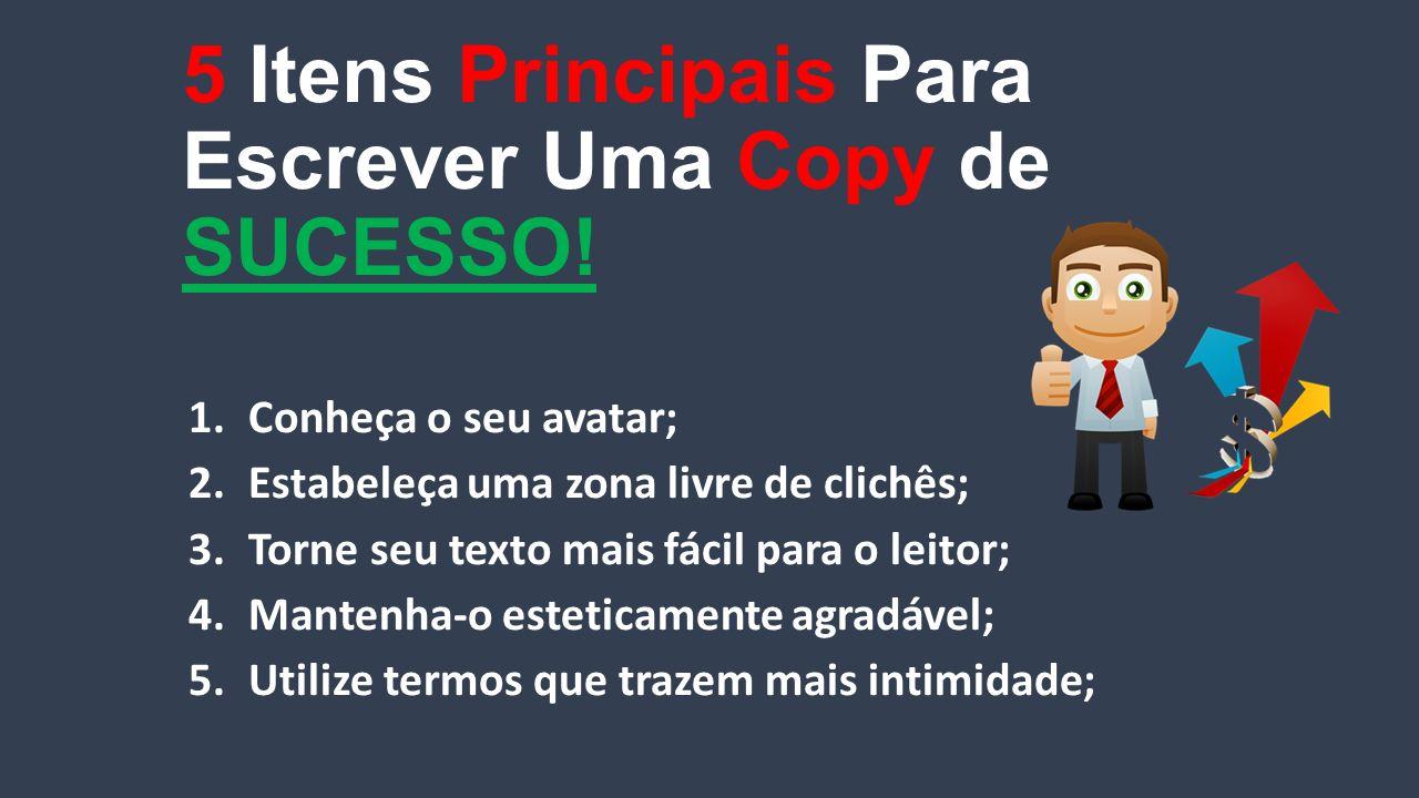 5 Itens Principais Para Escrever Uma Copy de SUCESSO! 1.Conheça o seu avatar; 2.Estabeleça uma zona livre de clichês; 3.Torne seu texto mais fácil par