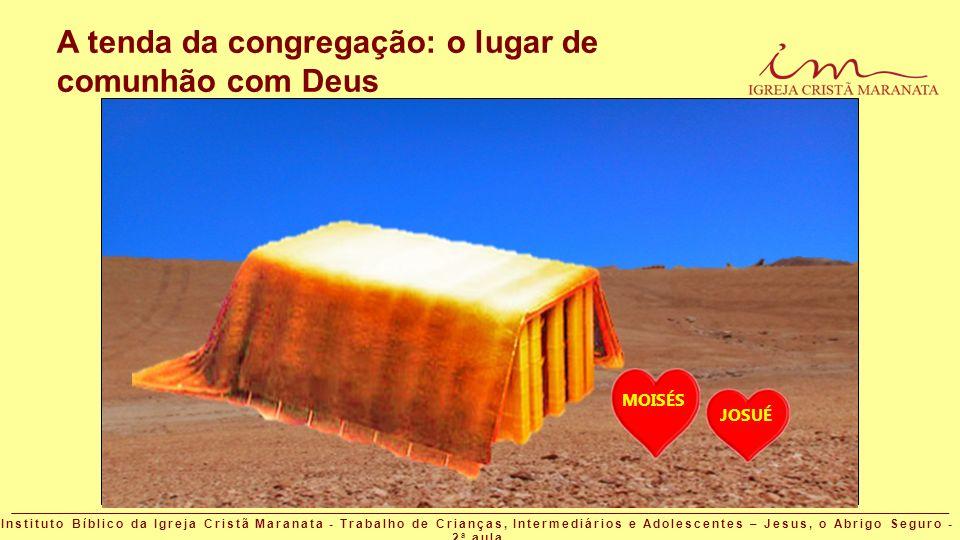 A tenda da congregação: o lugar de comunhão com Deus MOISÉS JOSUÉ Instituto Bíblico da Igreja Cristã Maranata - Trabalho de Crianças, Intermediários e