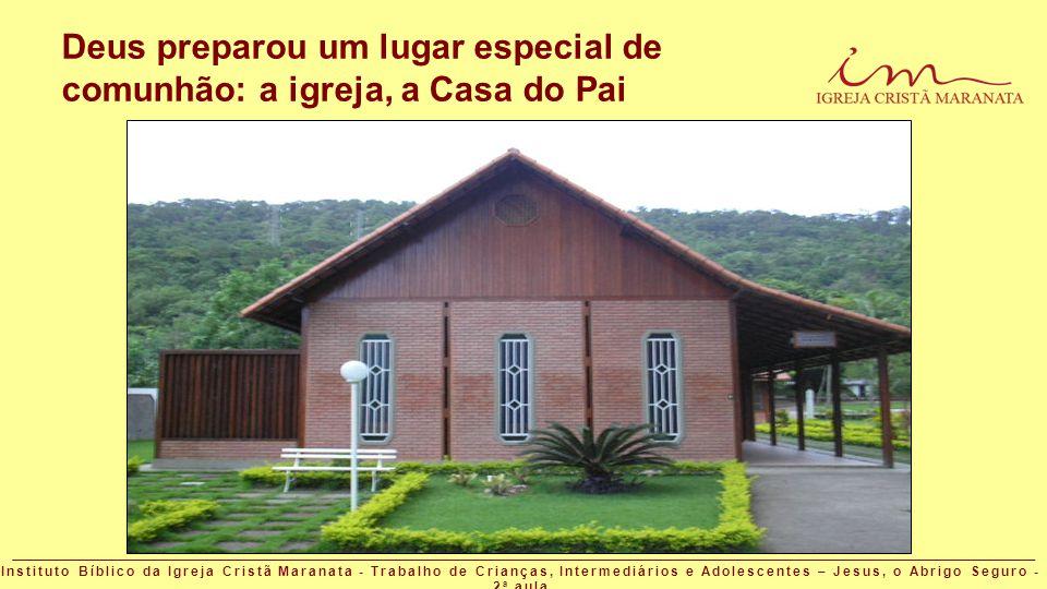 Deus preparou um lugar especial de comunhão: a igreja, a Casa do Pai Instituto Bíblico da Igreja Cristã Maranata - Trabalho de Crianças, Intermediário