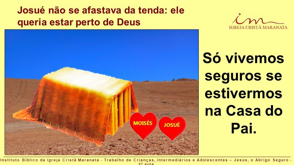Josué não se afastava da tenda: ele queria estar perto de Deus Só vivemos seguros se estivermos na Casa do Pai. MOISÉS JOSUÉ Instituto Bíblico da Igre